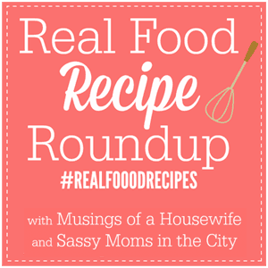 Real Food Recipe Roundup via Musings of a Housewife and Sassy Moms in the City